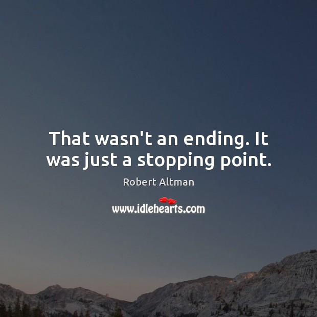 That wasn't an ending. It was just a stopping point. Robert Altman Picture Quote