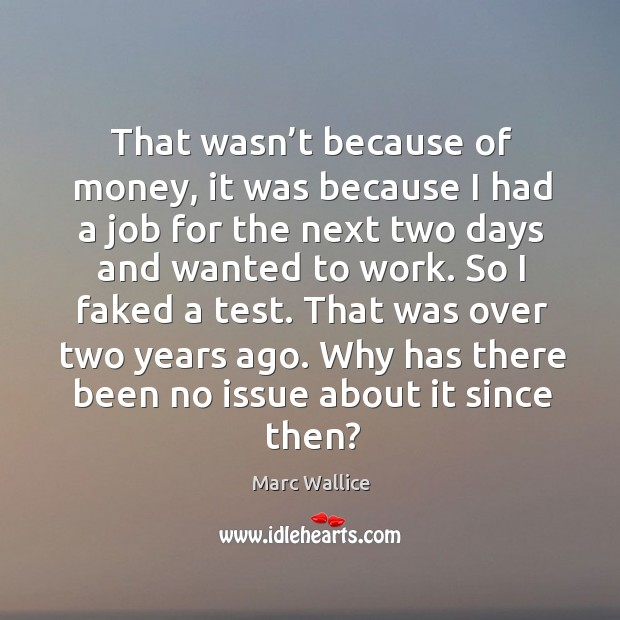 That wasn't because of money, it was because I had a job for the next two days and wanted to work. Marc Wallice Picture Quote