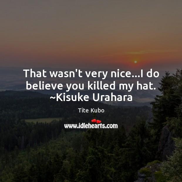 That wasn't very nice…I do believe you killed my hat. ~Kisuke Urahara Image