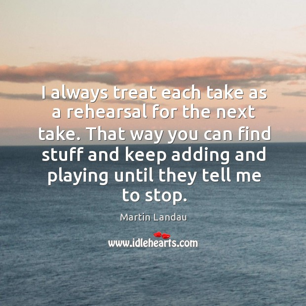 Martin Landau Picture Quote image saying: That way you can find stuff and keep adding and playing until they tell me to stop.