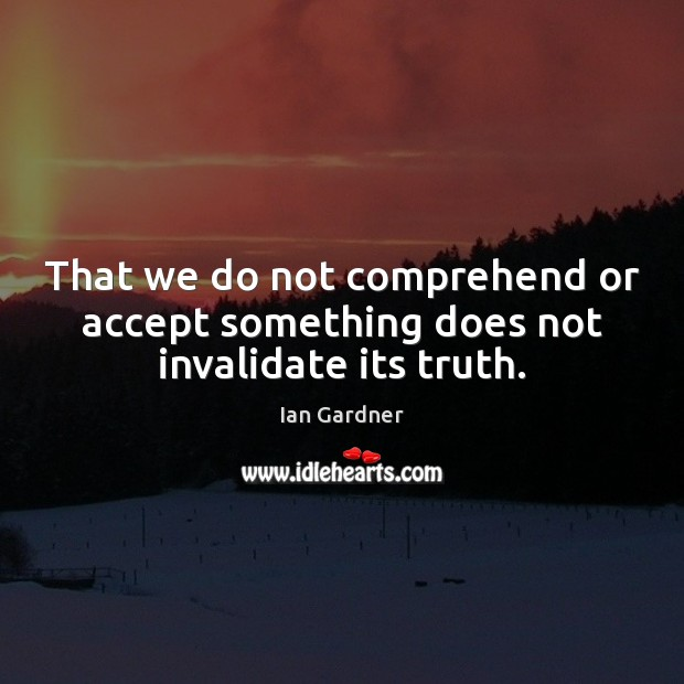 Ian Gardner Picture Quote image saying: That we do not comprehend or accept something does not invalidate its truth.