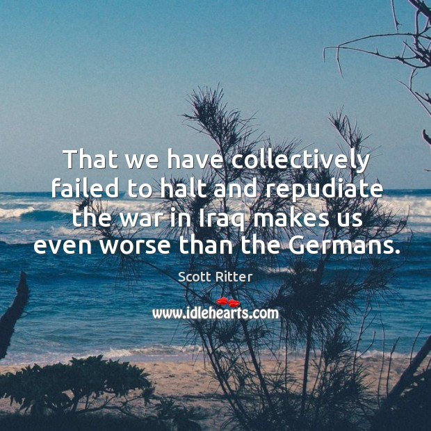 That we have collectively failed to halt and repudiate the war in Scott Ritter Picture Quote