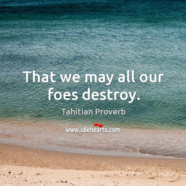 That we may all our foes destroy. Tahitian Proverbs Image