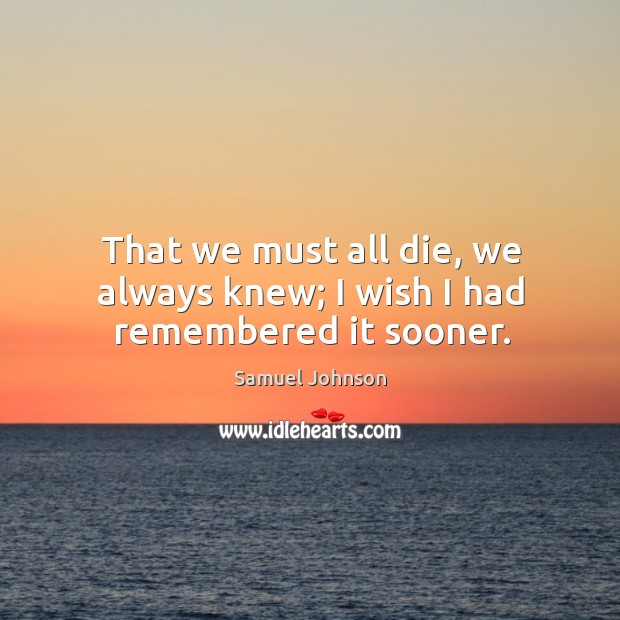 Image, That we must all die, we always knew; I wish I had remembered it sooner.