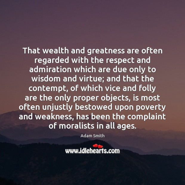 That wealth and greatness are often regarded with the respect and admiration Adam Smith Picture Quote