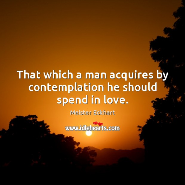 Image, That which a man acquires by contemplation he should spend in love.