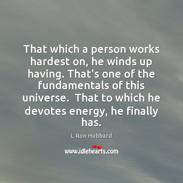 Image, That which a person works hardest on, he winds up having. That's