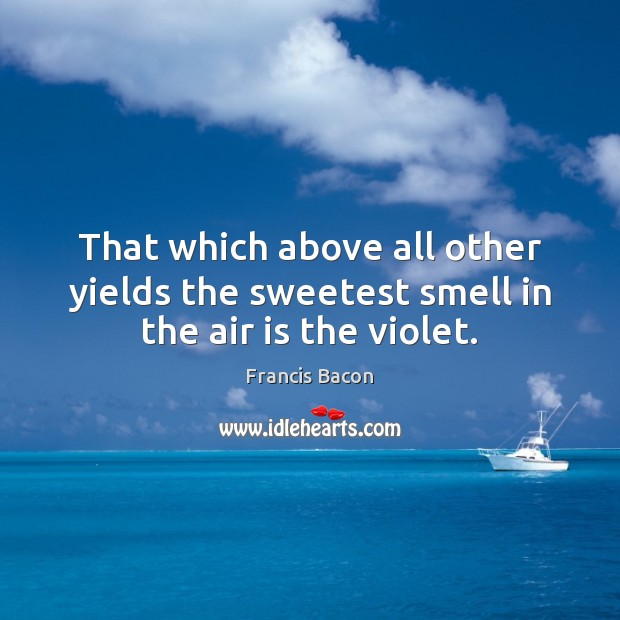 That which above all other yields the sweetest smell in the air is the violet. Image
