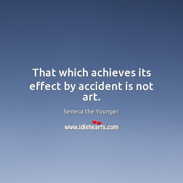 That which achieves its effect by accident is not art. Image