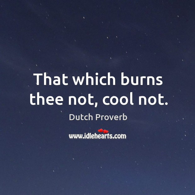 That which burns thee not, cool not. Image