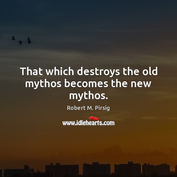 That which destroys the old mythos becomes the new mythos. Robert M. Pirsig Picture Quote