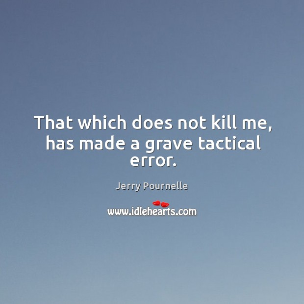 That which does not kill me, has made a grave tactical error. Jerry Pournelle Picture Quote