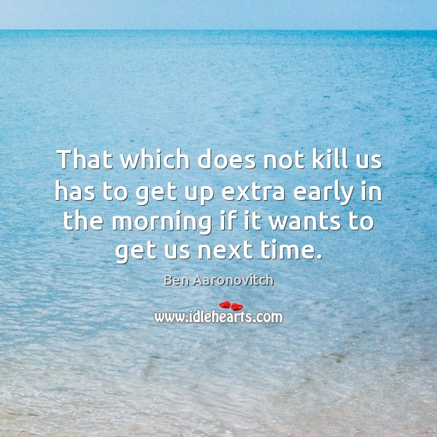 That which does not kill us has to get up extra early Ben Aaronovitch Picture Quote