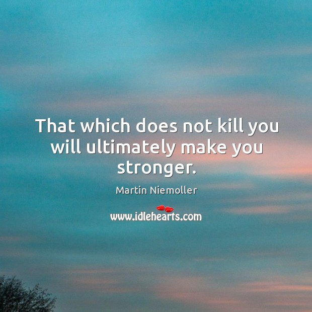 That which does not kill you will ultimately make you stronger. Image