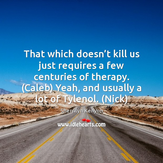 That which doesn't kill us just requires a few centuries of Sherrilyn Kenyon Picture Quote