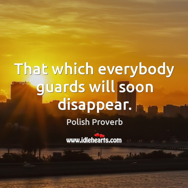 That which everybody guards will soon disappear. Polish Proverbs Image