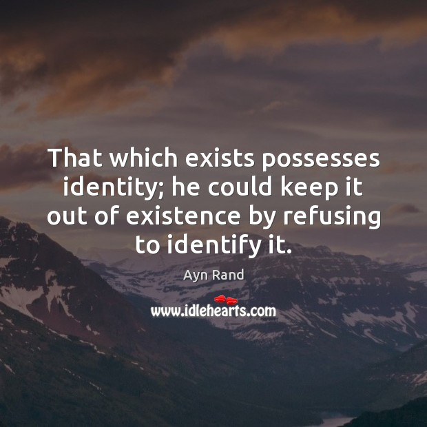 That which exists possesses identity; he could keep it out of existence Ayn Rand Picture Quote