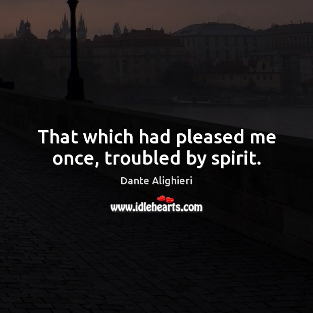That which had pleased me once, troubled by spirit. Dante Alighieri Picture Quote
