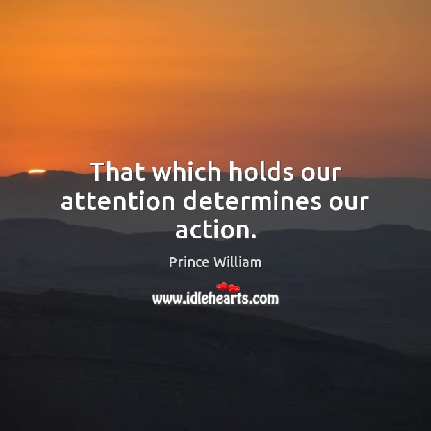 That which holds our attention determines our action. Image