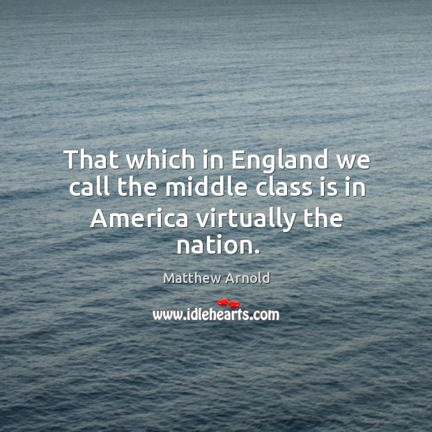 That which in England we call the middle class is in America virtually the nation. Image