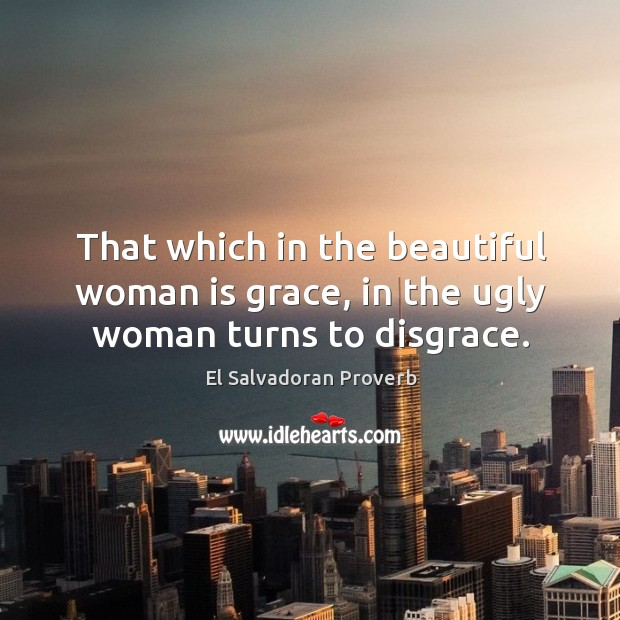 That which in the beautiful woman is grace, in the ugly woman turns to disgrace. El Salvadoran Proverbs Image
