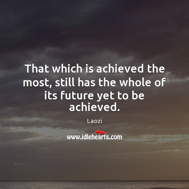 Image, That which is achieved the most, still has the whole of its future yet to be achieved.