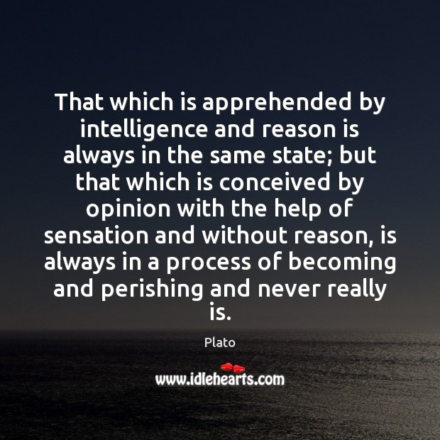 That which is apprehended by intelligence and reason is always in the Image