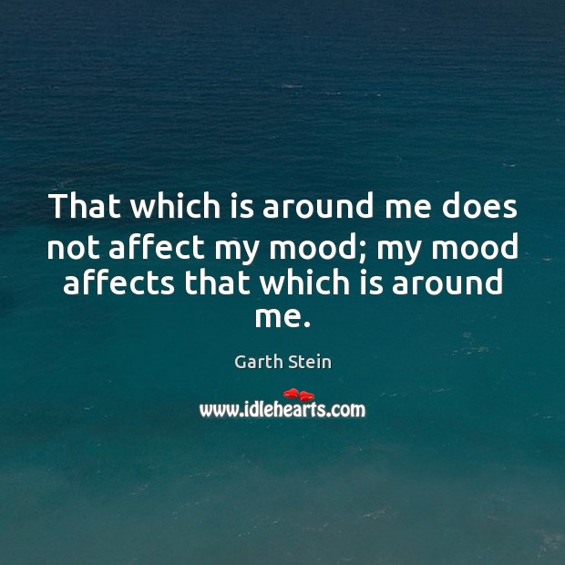 That which is around me does not affect my mood; my mood affects that which is around me. Garth Stein Picture Quote