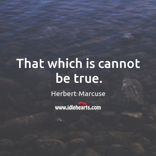 That which is cannot be true. Image