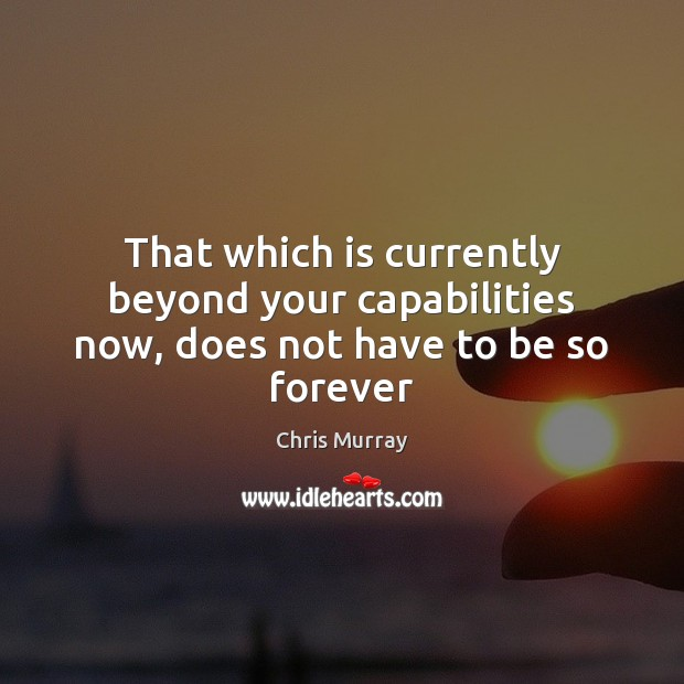 That which is currently beyond your capabilities now, does not have to be so forever Chris Murray Picture Quote