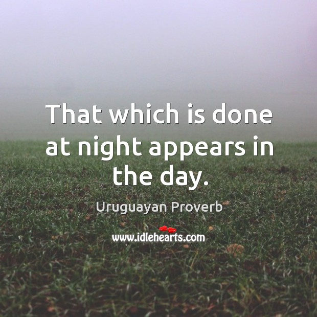 That which is done at night appears in the day. Uruguayan Proverbs Image