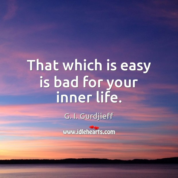 That which is easy is bad for your inner life. G. I. Gurdjieff Picture Quote