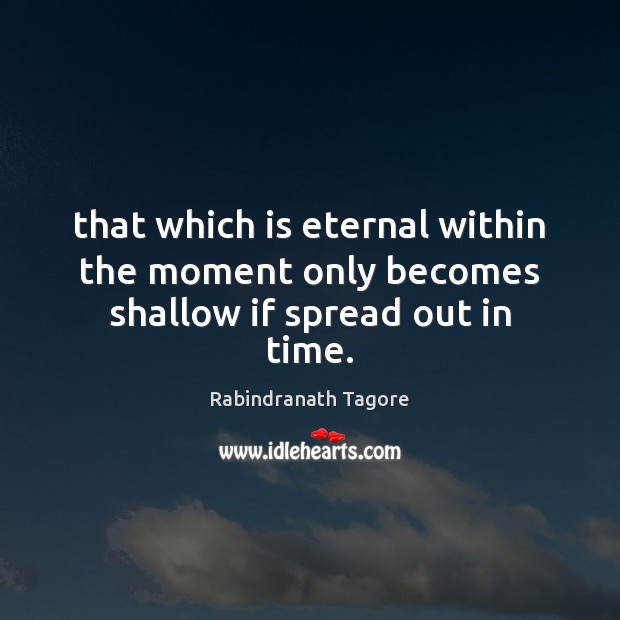 Image, That which is eternal within the moment only becomes shallow if spread out in time.