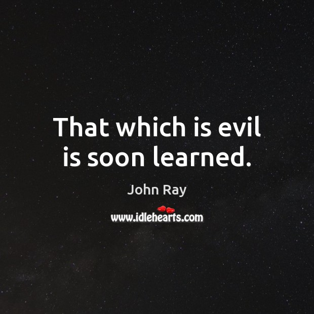 That which is evil is soon learned. John Ray Picture Quote