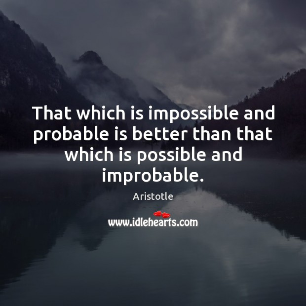 Image about That which is impossible and probable is better than that which is