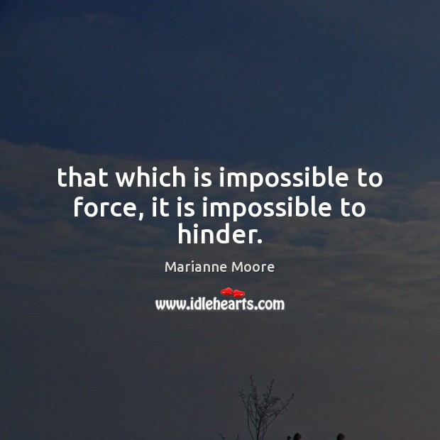 That which is impossible to force, it is impossible to hinder. Image