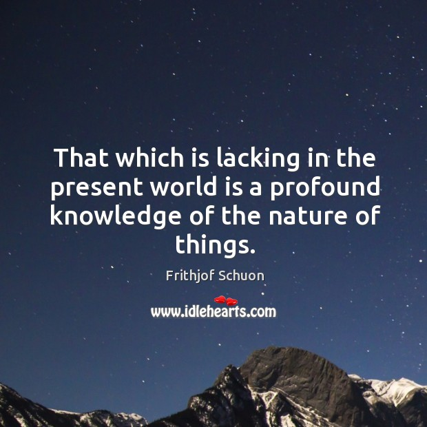 That which is lacking in the present world is a profound knowledge Image