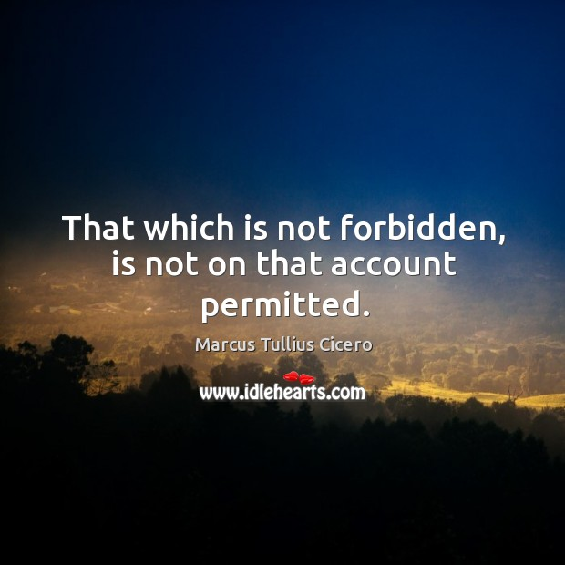Image, That which is not forbidden, is not on that account permitted.