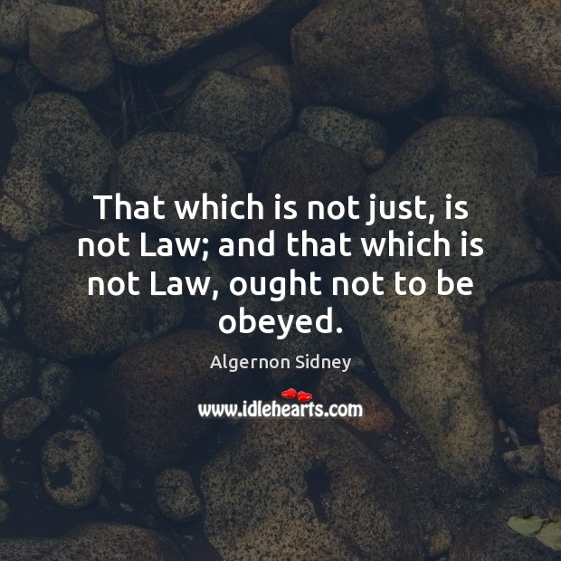 Image, That which is not just, is not Law; and that which is not Law, ought not to be obeyed.