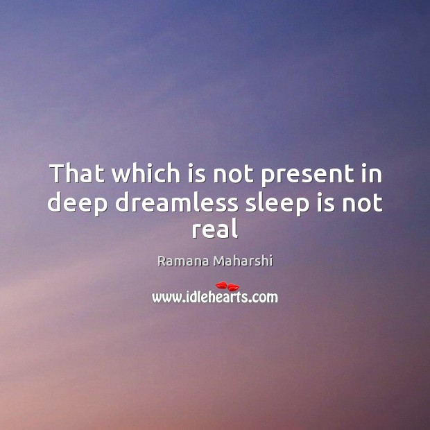 That which is not present in deep dreamless sleep is not real Image
