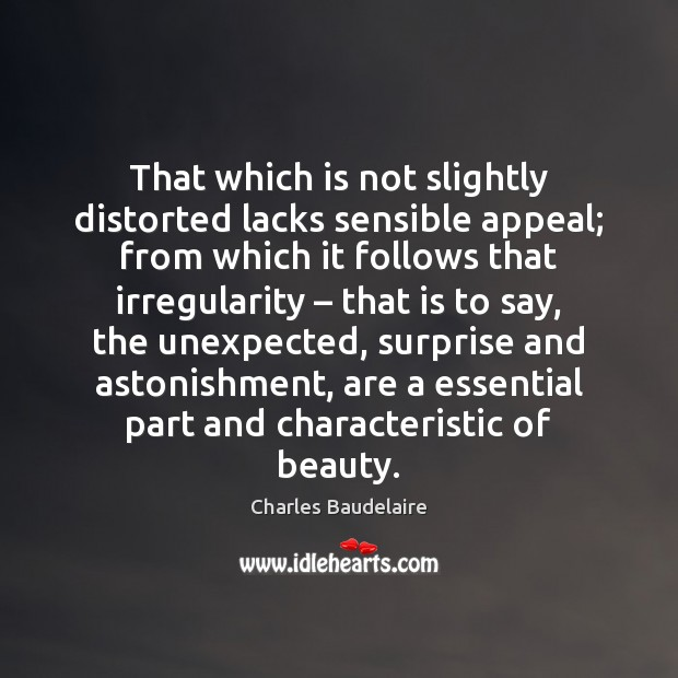 That which is not slightly distorted lacks sensible appeal; from which it Charles Baudelaire Picture Quote