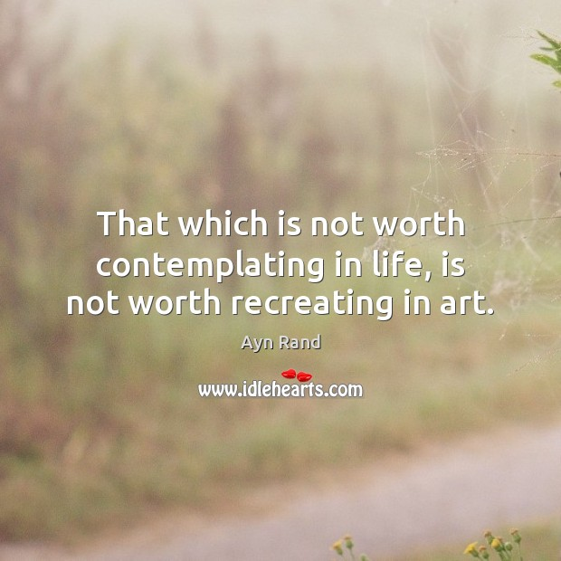 That which is not worth contemplating in life, is not worth recreating in art. Ayn Rand Picture Quote