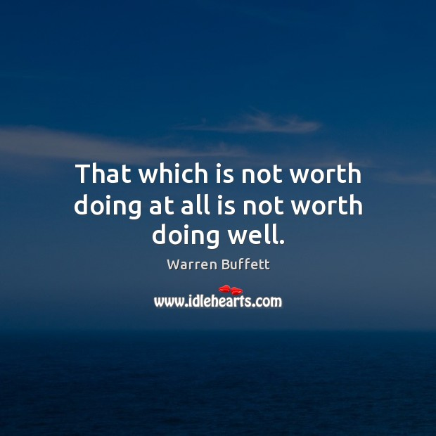 Image, That which is not worth doing at all is not worth doing well.