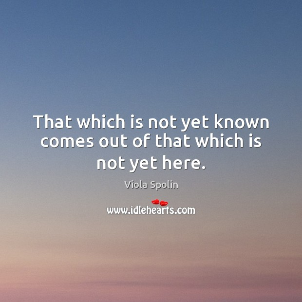 That which is not yet known comes out of that which is not yet here. Image