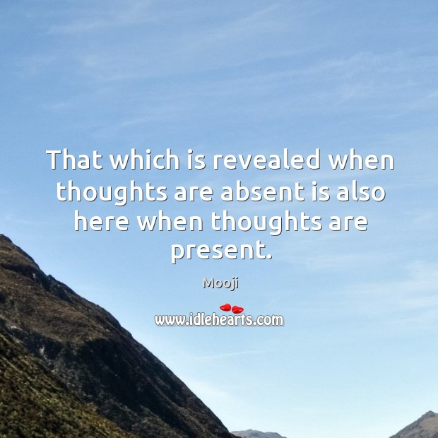 That which is revealed when thoughts are absent is also here when thoughts are present. Image