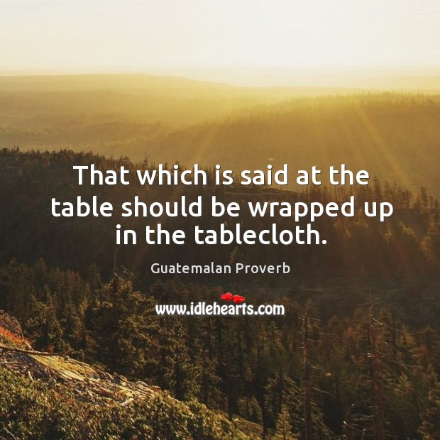That which is said at the table should be wrapped up in the tablecloth. Guatemalan Proverbs Image
