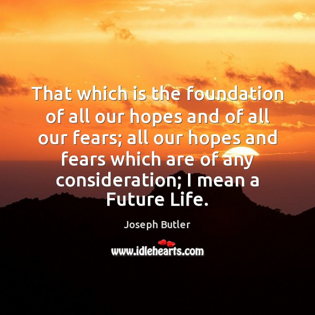 That which is the foundation of all our hopes and of all Joseph Butler Picture Quote