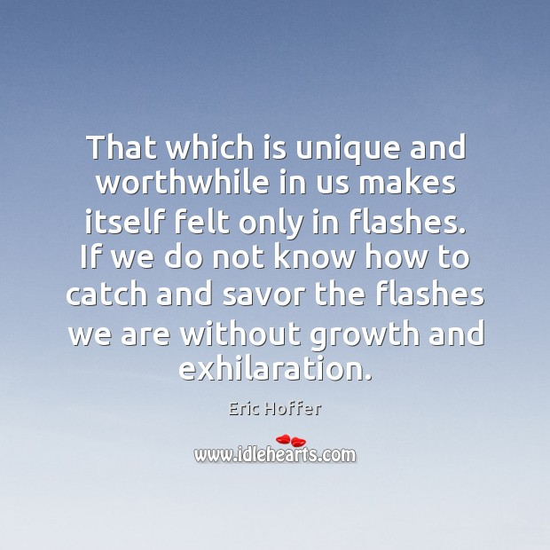 That which is unique and worthwhile in us makes itself felt only Eric Hoffer Picture Quote