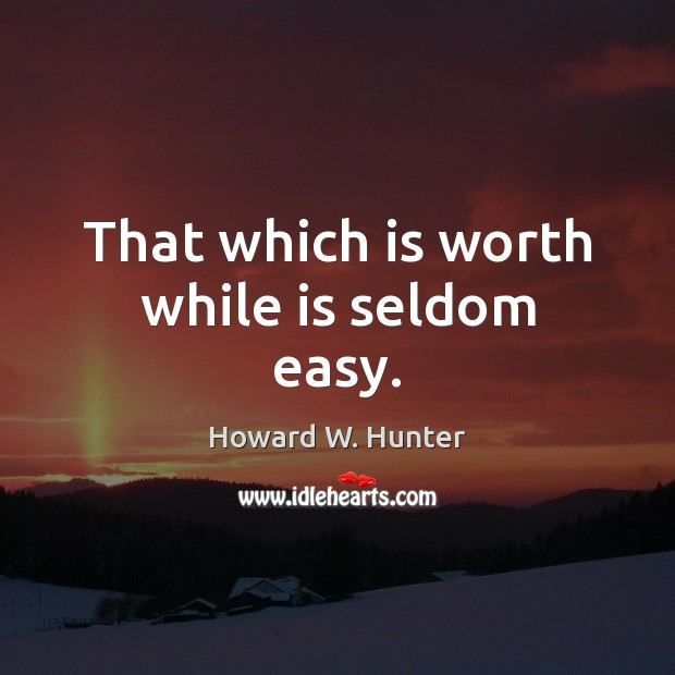 That which is worth while is seldom easy. Howard W. Hunter Picture Quote