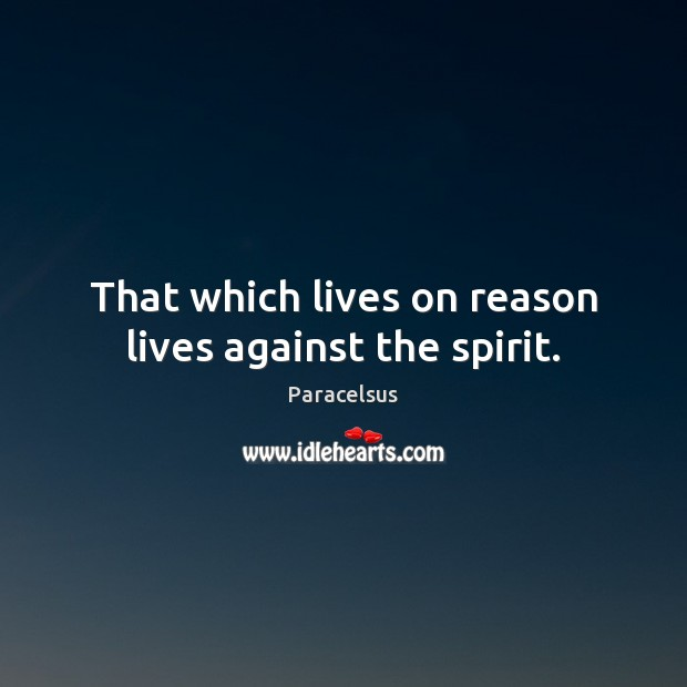 That which lives on reason lives against the spirit. Paracelsus Picture Quote